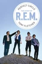 Perfect Circle: The Story of R.E.M. ebook by Tony Fletcher