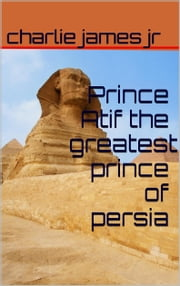Prince Atif the Greatest Prince of Persia - The Promises ebook by charlie james jr