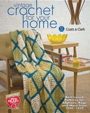 Vintage Crochet for Your Home: Best-Loved Patterns for Afghans, Rugs and More ebook by Clark, Coats &.
