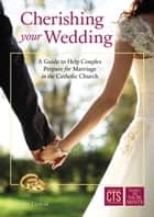 Cherishing Your Wedding - A Guide to Help Couples Prepare for Marriage in the Catholic Church ebook by Kerry Urdzik