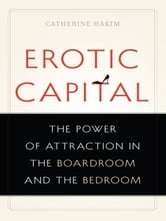 Erotic Capital - The Power of Attraction in the Boardroom and the Bedroom ebook by Catherine Hakim