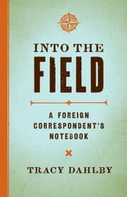 Into the Field - A Foreign Correspondent's Notebook ebook by Tracy Dahlby