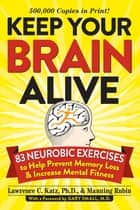 Keep Your Brain Alive - 83 Neurobic Exercises to Help Prevent Memory Loss and Increase Mental Fitness ebook by Lawrence Katz, Manning Rubin, Gary Small