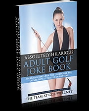 Absolutely Hilarious Adult Golf Joke Book - Hilarious Jokes for the Clubhouse Bar or Backups at the Tee or Anywhere ebook by Pacific Trust Holdings NZ Ltd