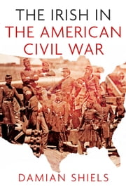 The Irish in the American Civil War ebook by Damian Shiels