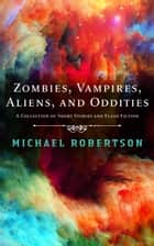 Zombies, Vampires, Aliens, and Oddities - A Collection of Short Stories and Flash Fiction ebook by Michael Robertson