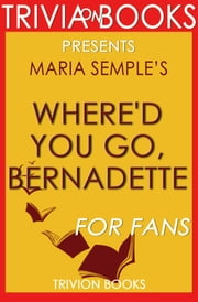 Where'd You Go, Bernadette: A Novel by Maria Semple (Trivia-On-Books) ebook by Trivion Books