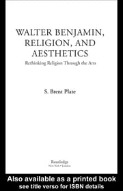 Walter Benjamin, Religion and Aesthetics - Rethinking Religion through the Arts ebook by S. Brent Plate