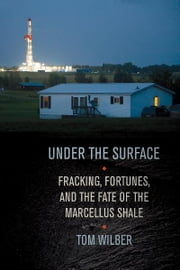 Under the Surface - Fracking, Fortunes, and the Fate of the Marcellus Shale ebook by Tom Wilber