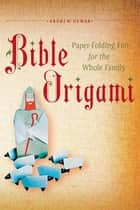Bible Origami - Paper-Folding Fun for the Whole Family!: This Easy Origami Book is Great for Both Kids and Adults ebook by Andrew Dewar