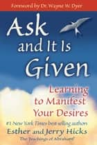Ask and It Is Given - Learning to Manifest Your Desires ebook by Esther Hicks, Jerry Hicks, Dr. Wayne W. Dyer