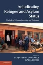 Adjudicating Refugee and Asylum Status - The Role of Witness, Expertise, and Testimony ebook by Benjamin N. Lawrance, Galya Ruffer