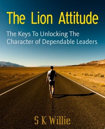 The Lion Attitude - The Keys To Unlocking The Character of Dependable Leaders ebook by S K Willie