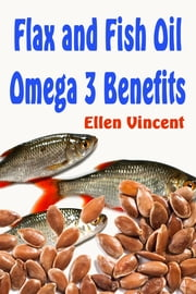 Flax and Fish Oil Omega 3 Benefits ebook by Ellen Vincent