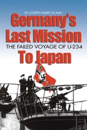 Germany's Last Mission to Japan - The Failed Voyage of U-234 ebook by Joseph  Mark Scalia