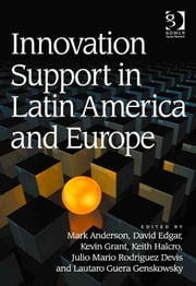 Innovation Support in Latin America and Europe - Theory, Practice and Policy in Innovation and Innovation Systems ebook by Julio Mario Rodriguez Devis,Dr Keith Halcro,Dr Kevin Grant,Mr Mark Anderson,Professor David Edgar,Professor Lautaro Guera Genskowsky