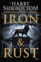 Iron and Rust - Throne of the Caesars: Book 1 ebook by Harry Sidebottom