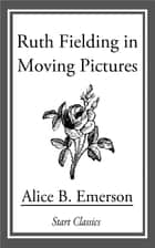 Ruth Fielding in Moving Pictures ebook by Alice B. Emerson