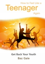 How to Feel Like a Teenager Again ebook by Baz Gale