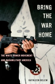 Bring the War Home - The White Power Movement and Paramilitary America ebook by Kathleen Belew