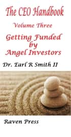 Getting Funded by Angel Investors:The CEO's Handbook: Volume Four ebook by Earl R Smith II