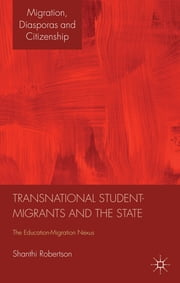 Transnational Student-Migrants and the State - The Education-Migration Nexus ebook by Shanthi Robertson