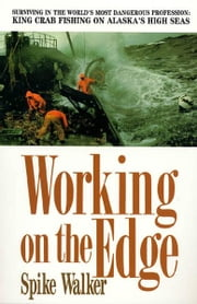 Working on the Edge - Surviving In the World's Most Dangerous Profession: King Crab Fishing on Alaska's High Seas ebook by Spike Walker