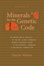 Minerals for the Genetic Code - An Exposition and Analysis of the Dr. Olree Standard Genetic Periodic Chart and the Physical, Chemical and Biological Connection ebook by Charles Walters