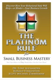 The Platinum Rule for Small Business Mastery eBook ebook by Alessandra, Tony