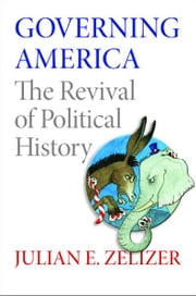 Governing America - The Revival of Political History ebook by Julian E. Zelizer