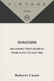 Shadows - Unlocking Their Secrets, from Plato to Our Time ebook by Roberto Casati