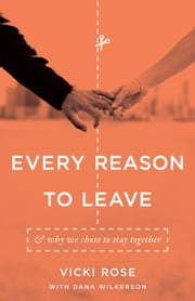 Every Reason to Leave - And Why We Chose to Stay Together ebook by Vicki Rose,Dana Wilkerson