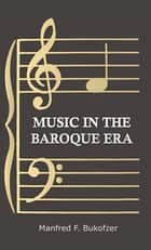 Music in the Baroque Era - From Monteverdi to Bach ebook by Manfred F. Bukofzer