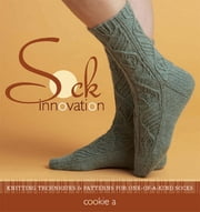 Sock Innovation - Knitting Techniques and Patterns for One-of-a-kind Socks ebook by Cookie Apichairuk