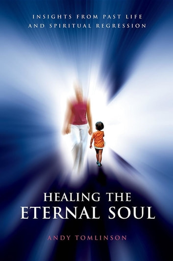 Healing the Eternal Soul - Insights from Past Life and Spiritual Regression ebook by Andy Tomlinson