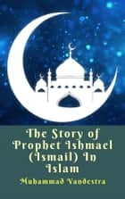 The Story of Prophet Ishmael (Ismail) In Islam ebook by Muhammad Vandestra