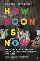 How Soon is Now?: The Madmen and Mavericks who made Independent Music 1975-2005 - The Madmen and Mavericks who made Independent Music 1975-2005 ebook by Richard King