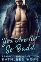 You Are Not So Badd: A Bad Boy Erotica Short Story ebook by Kathleen Hope