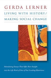 Living with History / Making Social Change ebook by Gerda Lerner