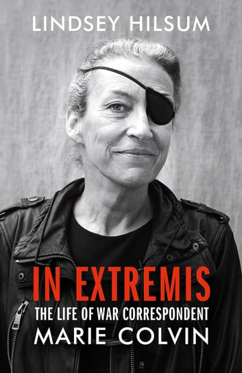 In Extremis - The Life of War Correspondent Marie Colvin ebook by Lindsey Hilsum