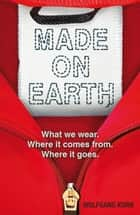 Made on Earth - What we wear. Where it comes from. Where it goes. ebook by Wolfgang Korn, Jen Calleja