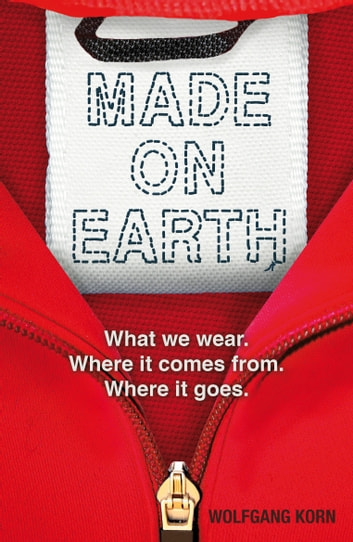 Made on Earth - What we wear. Where it comes from. Where it goes. ebook by Wolfgang Korn