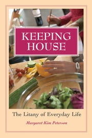 Keeping House - The Litany of Everyday Life ebook by Margaret Kim Peterson