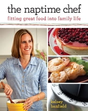 The Naptime Chef - Fitting Great Food into Family Life ebook by Kelsey Banfield