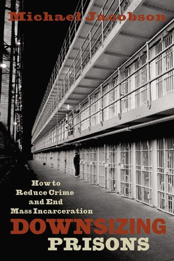 Downsizing Prisons - How to Reduce Crime and End Mass Incarceration ebook by Michael Jacobson