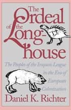 The Ordeal of the Longhouse - The Peoples of the Iroquois League in the Era of European Colonization ebook by Daniel K. Richter