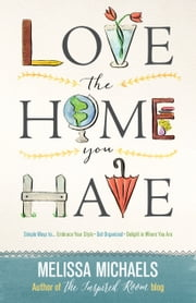 Love the Home You Have - Simple Ways to…Embrace Your Style *Get Organized *Delight in Where You Are ebook by Melissa Michaels