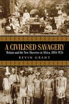 A Civilised Savagery - Britain and the New Slaveries in Africa, 1884-1926 ebook by Kevin Grant