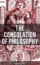 THE CONSOLATION OF PHILOSOPHY (Collector's Edition) - Including Three Different Translations by James, Cooper and Sedgefield ebook by Anicius Manlius Severinus Boethius