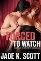 Forced to Watch: Cuckolding Her Cheating Husband ebook by Jade K. Scott